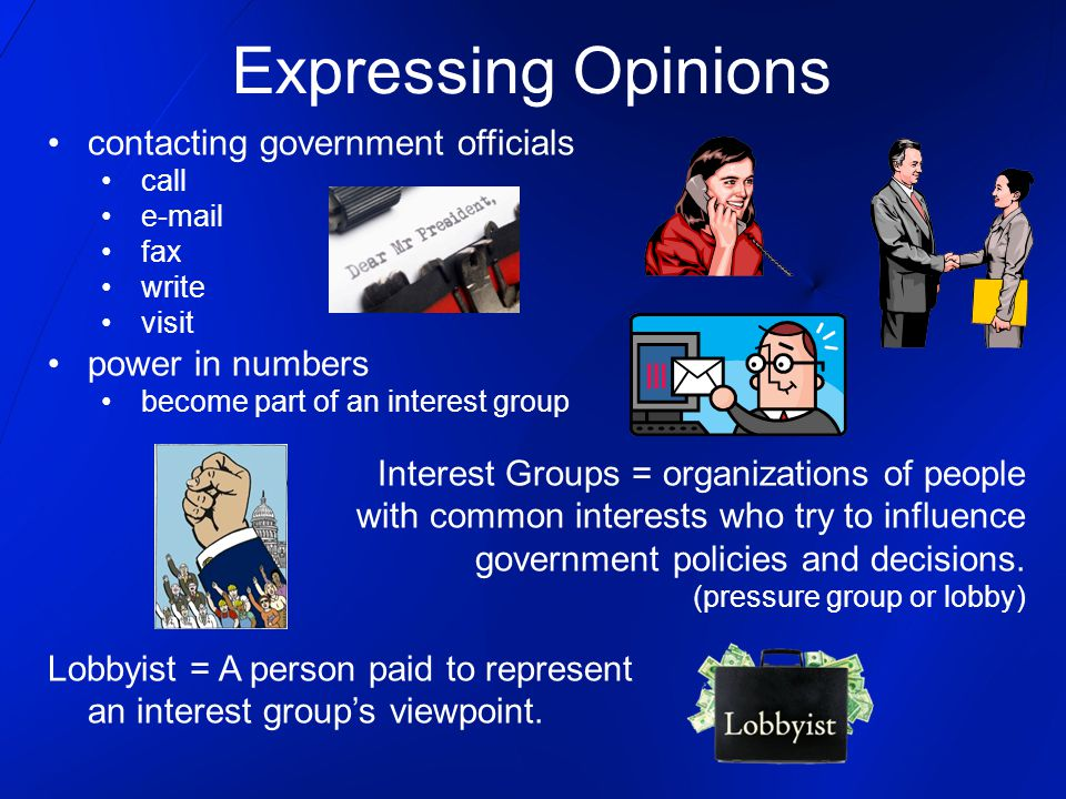 Expressing Opinions contacting government officials call e-mail fax write visit power in numbers become part of an interest group Interest Groups = organizations of people with common interests who try to influence government policies and decisions.