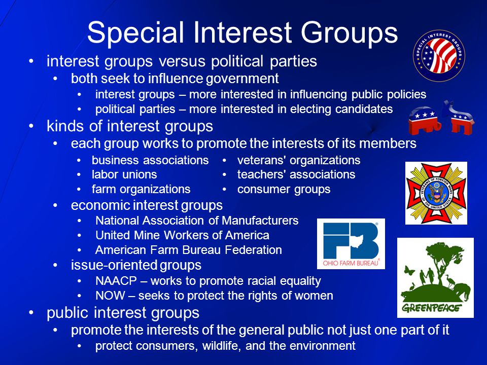 interest groups versus political parties both seek to influence government interest groups – more interested in influencing public policies political parties – more interested in electing candidates kinds of interest groups each group works to promote the interests of its members economic interest groups National Association of Manufacturers United Mine Workers of America American Farm Bureau Federation issue-oriented groups NAACP – works to promote racial equality NOW – seeks to protect the rights of women public interest groups promote the interests of the general public not just one part of it protect consumers, wildlife, and the environment Special Interest Groups business associationsveterans organizations labor unionsteachers associations farm organizationsconsumer groups