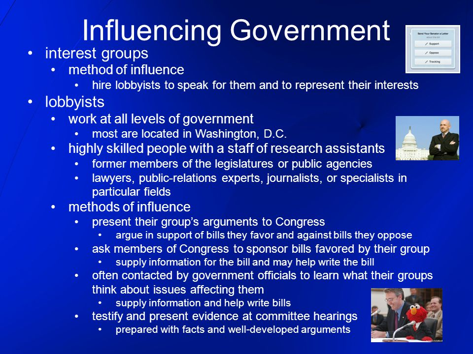 interest groups method of influence hire lobbyists to speak for them and to represent their interests lobbyists work at all levels of government most are located in Washington, D.C.
