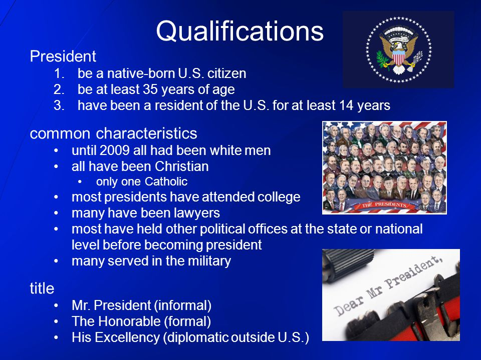 President 1.be a native-born U.S. citizen 2.be at least 35 years of age 3.have been a resident of the U.S. for at least 14 years common characteristic
