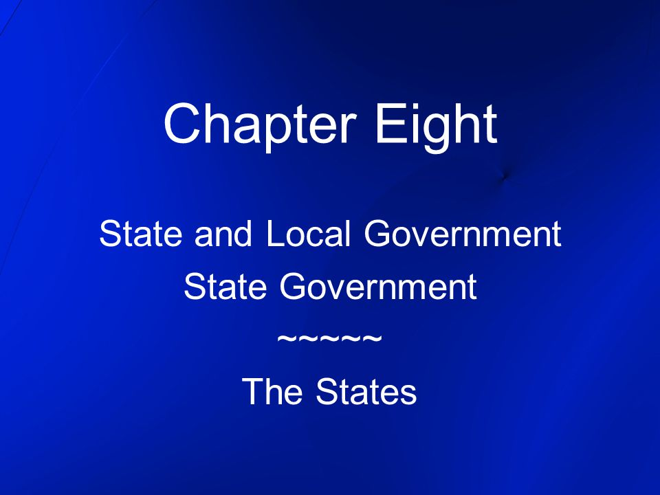 Chapter Eight State and Local Government State Government ~~~~~ The States