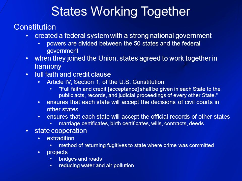 States Working Together Constitution created a federal system with a strong national government powers are divided between the 50 states and the federal government when they joined the Union, states agreed to work together in harmony full faith and credit clause Article IV, Section 1, of the U.S.