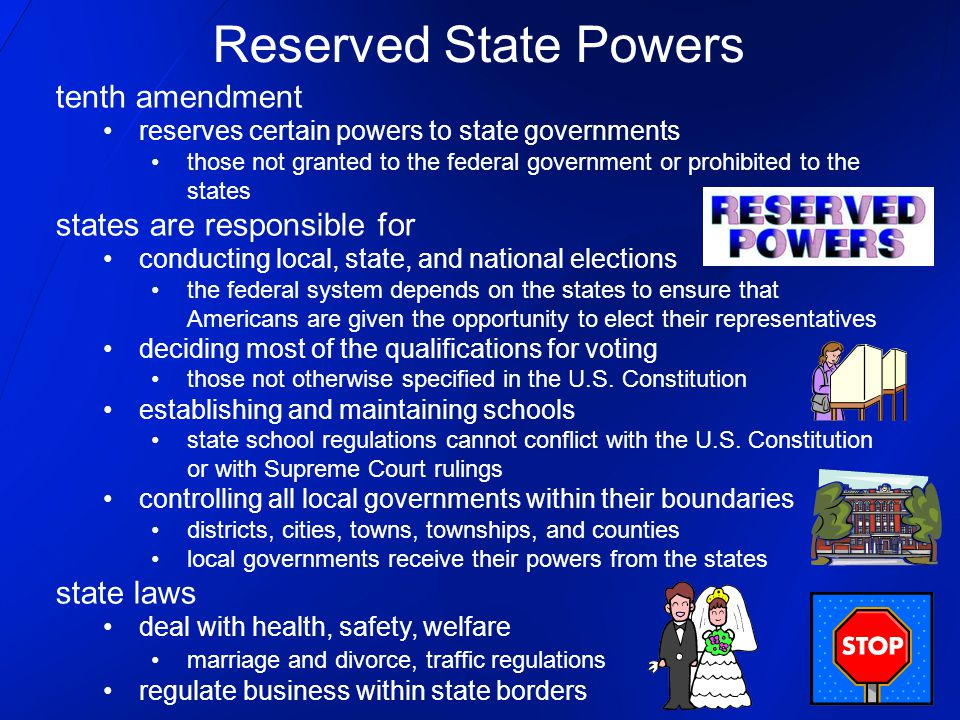 tenth amendment reserves certain powers to state governments those not granted to the federal government or prohibited to the states states are responsible for conducting local, state, and national elections the federal system depends on the states to ensure that Americans are given the opportunity to elect their representatives deciding most of the qualifications for voting those not otherwise specified in the U.S.