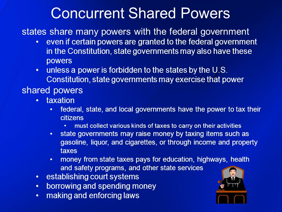 states share many powers with the federal government even if certain powers are granted to the federal government in the Constitution, state governments may also have these powers unless a power is forbidden to the states by the U.S.