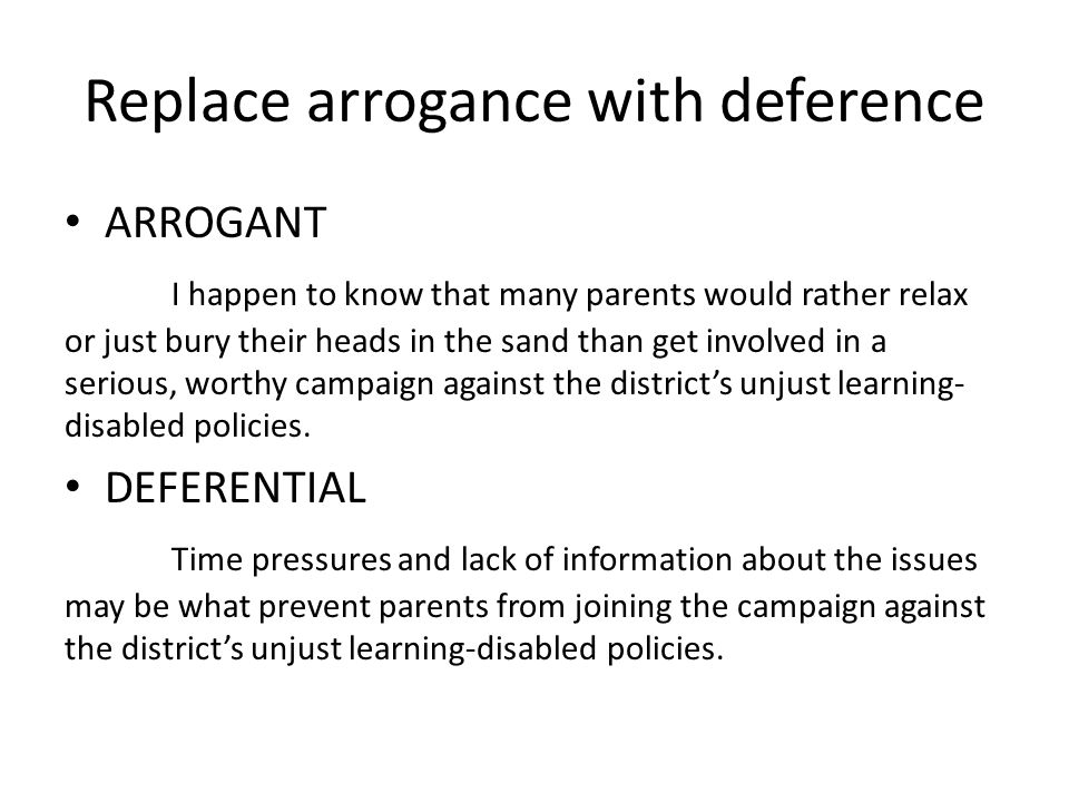 Replace arrogance with deference ARROGANT I happen to know that many parents would rather relax or just bury their heads in the sand than get involved