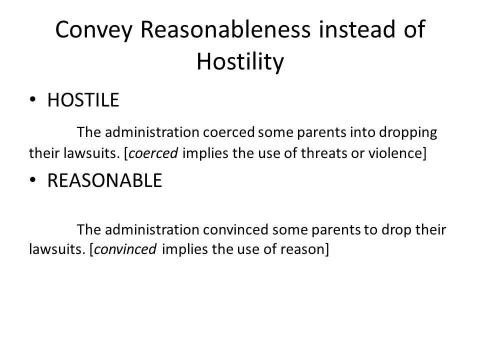 Convey Reasonableness instead of Hostility HOSTILE The administration coerced some parents into dropping their lawsuits. [coerced implies the use of t