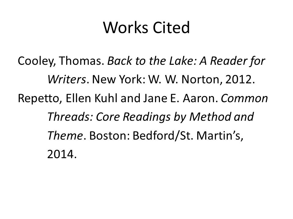 Works Cited Cooley, Thomas. Back to the Lake: A Reader for Writers. New York: W. W. Norton, 2012. Repetto, Ellen Kuhl and Jane E. Aaron. Common Thread