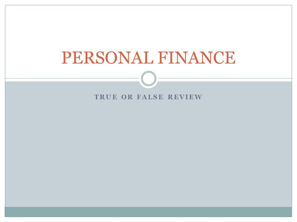 TRUE OR FALSE REVIEW PERSONAL FINANCE