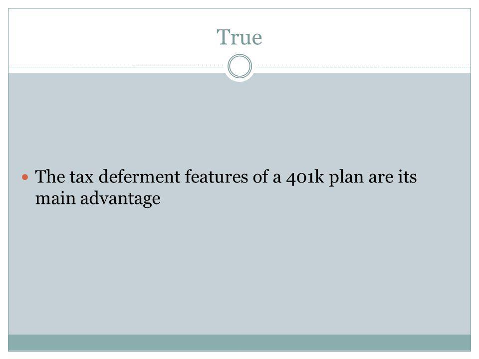 True The tax deferment features of a 401k plan are its main advantage