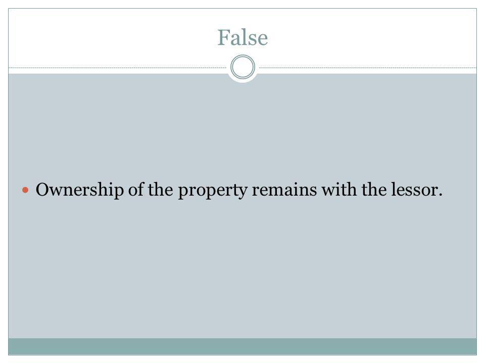 False Ownership of the property remains with the lessor.