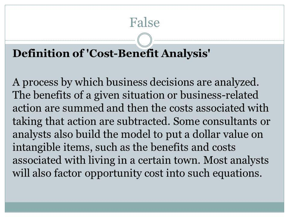 False Definition of Cost-Benefit Analysis A process by which business decisions are analyzed.