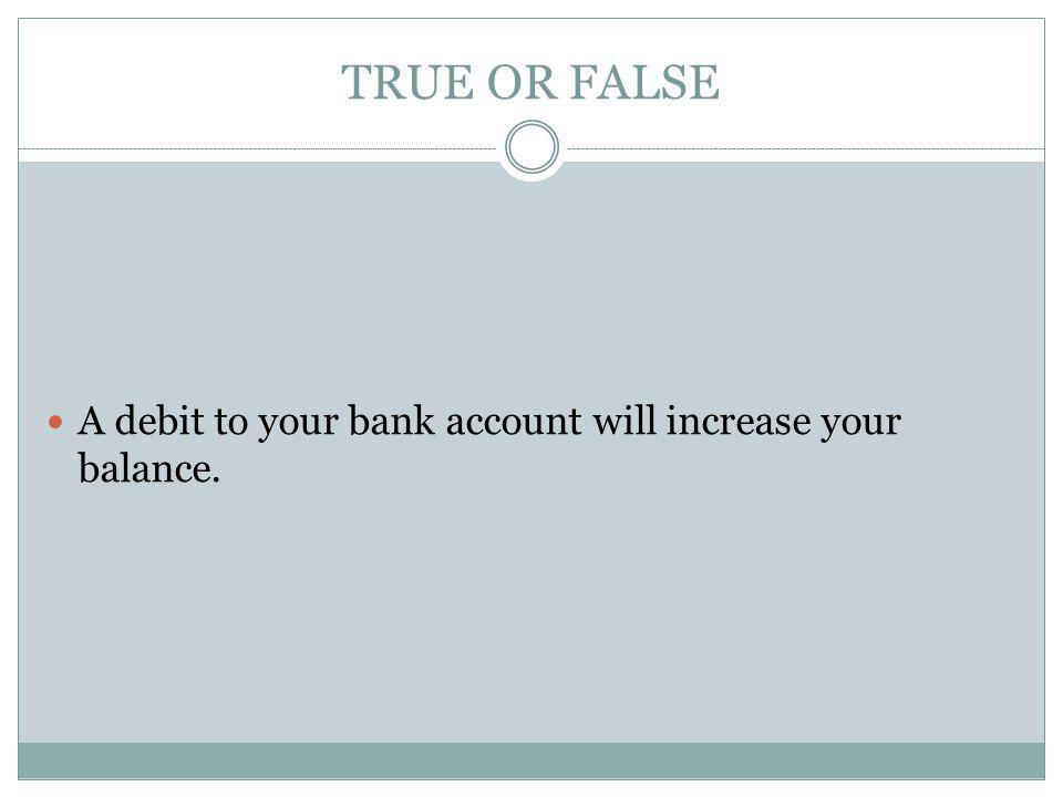 TRUE OR FALSE A debit to your bank account will increase your balance.
