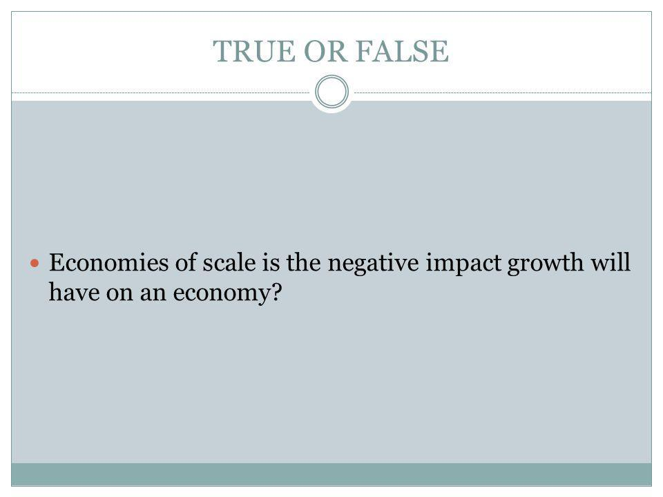 TRUE OR FALSE Economies of scale is the negative impact growth will have on an economy?