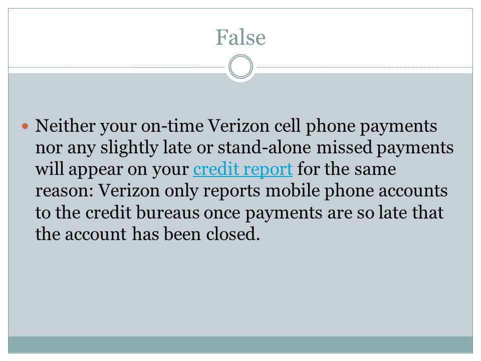False Neither your on-time Verizon cell phone payments nor any slightly late or stand-alone missed payments will appear on your credit report for the