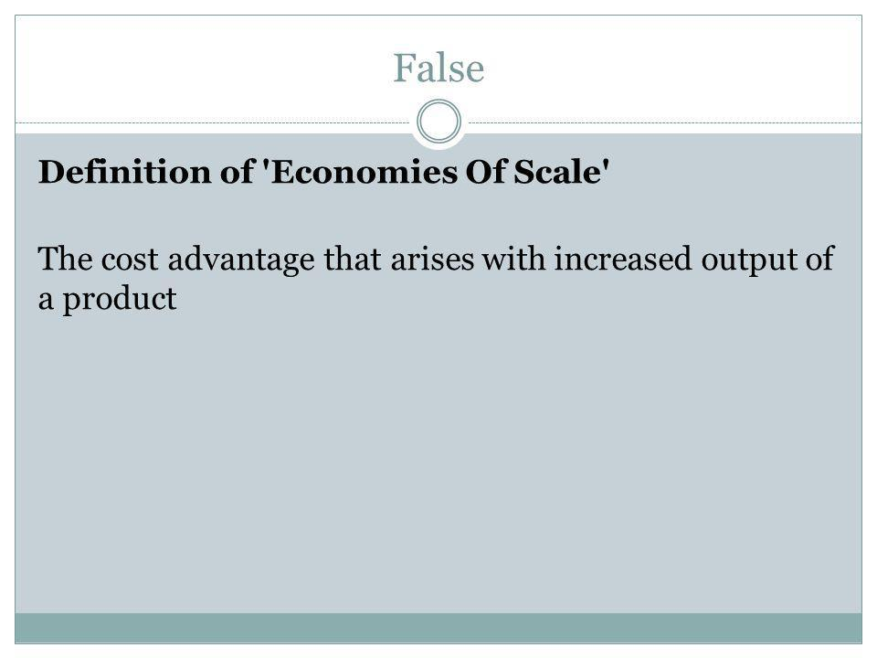 False Definition of 'Economies Of Scale' The cost advantage that arises with increased output of a product