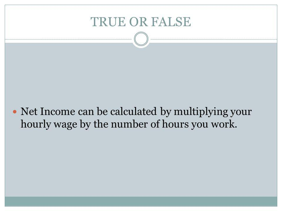 TRUE OR FALSE Net Income can be calculated by multiplying your hourly wage by the number of hours you work.