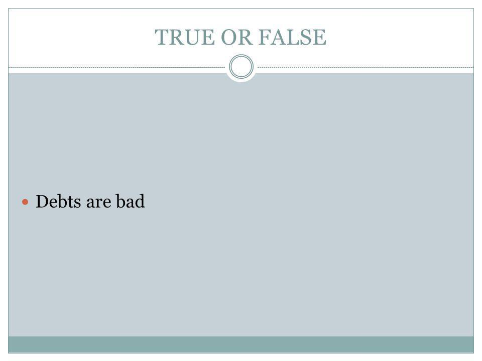 TRUE OR FALSE Debts are bad