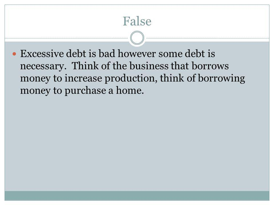 False Excessive debt is bad however some debt is necessary. Think of the business that borrows money to increase production, think of borrowing money