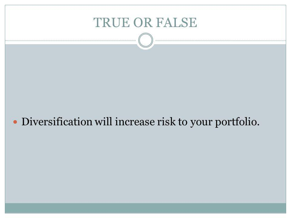 TRUE OR FALSE Diversification will increase risk to your portfolio.