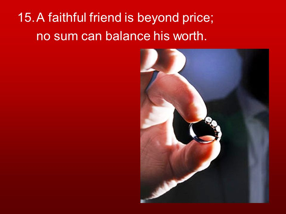 15.A faithful friend is beyond price; no sum can balance his worth.