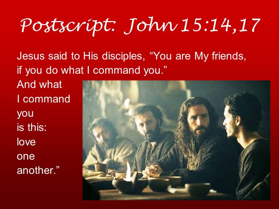 Postscript: John 15:14,17 Jesus said to His disciples, You are My friends, if you do what I command you. And what I command you is this: love one another.