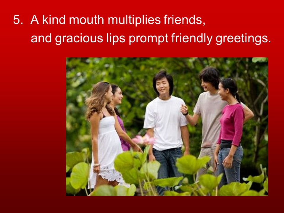 5. A kind mouth multiplies friends, and gracious lips prompt friendly greetings.