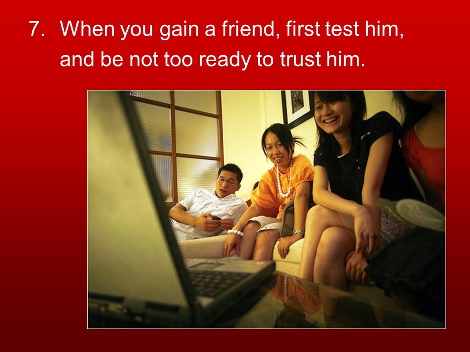 7.When you gain a friend, first test him, and be not too ready to trust him.