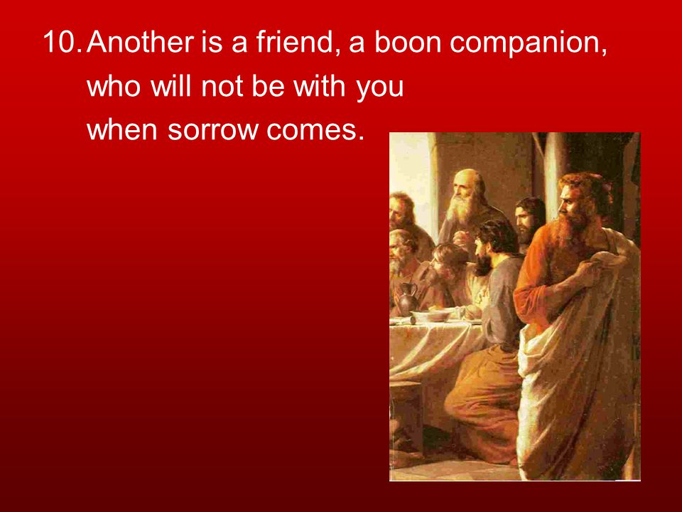 10.Another is a friend, a boon companion, who will not be with you when sorrow comes.