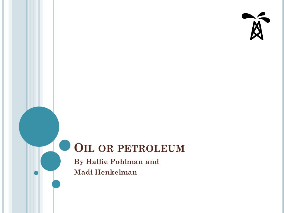 O IL OR PETROLEUM By Hallie Pohlman and Madi Henkelman