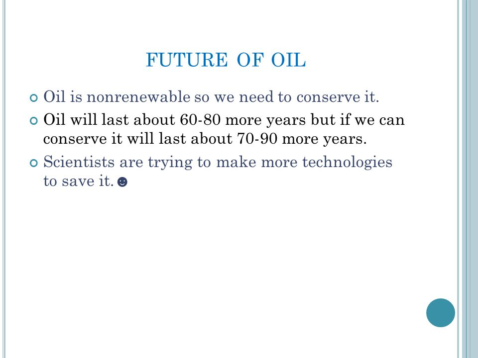 FUTURE OF OIL Oil is nonrenewable so we need to conserve it.