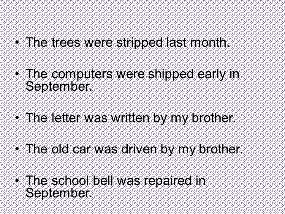 The trees were stripped last month. The computers were shipped early in September. The letter was written by my brother. The old car was driven by my
