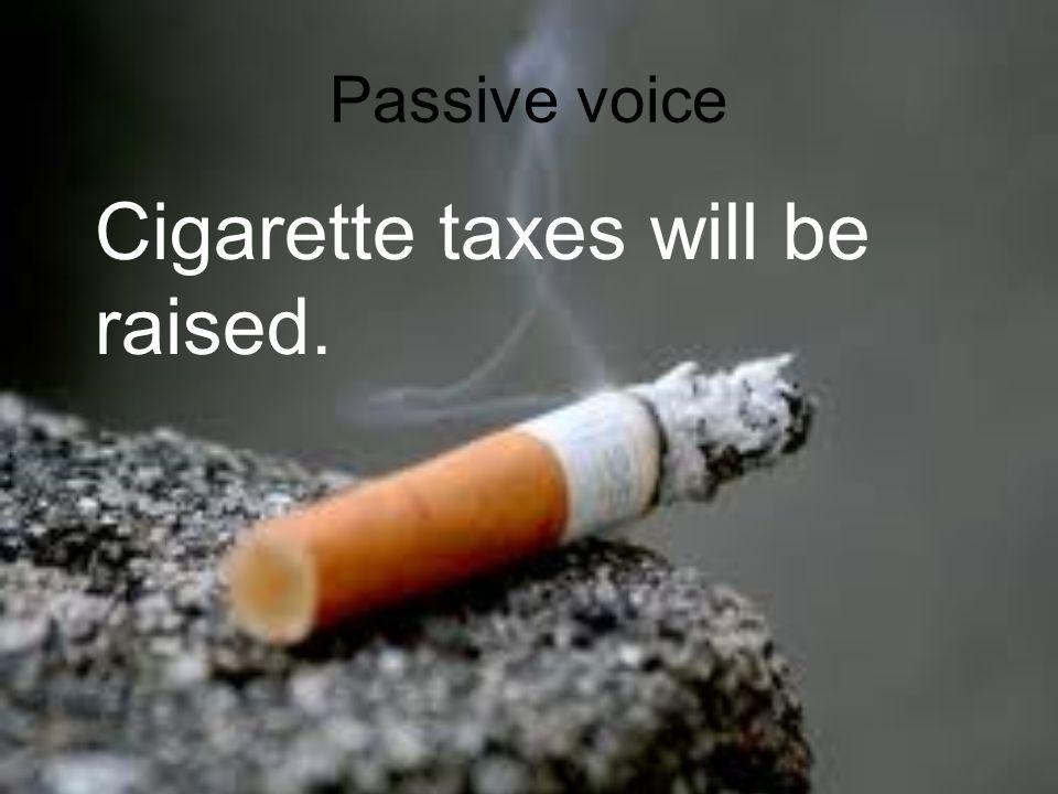 Passive voice Cigarette taxes will be raised.