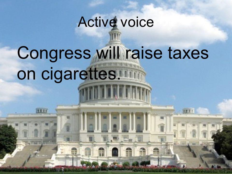 Active voice Congress will raise taxes on cigarettes.