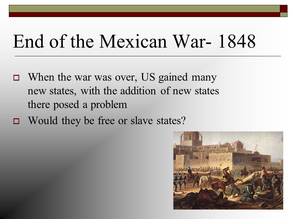 End of the Mexican War- 1848  When the war was over, US gained many new states, with the addition of new states there posed a problem  Would they be free or slave states