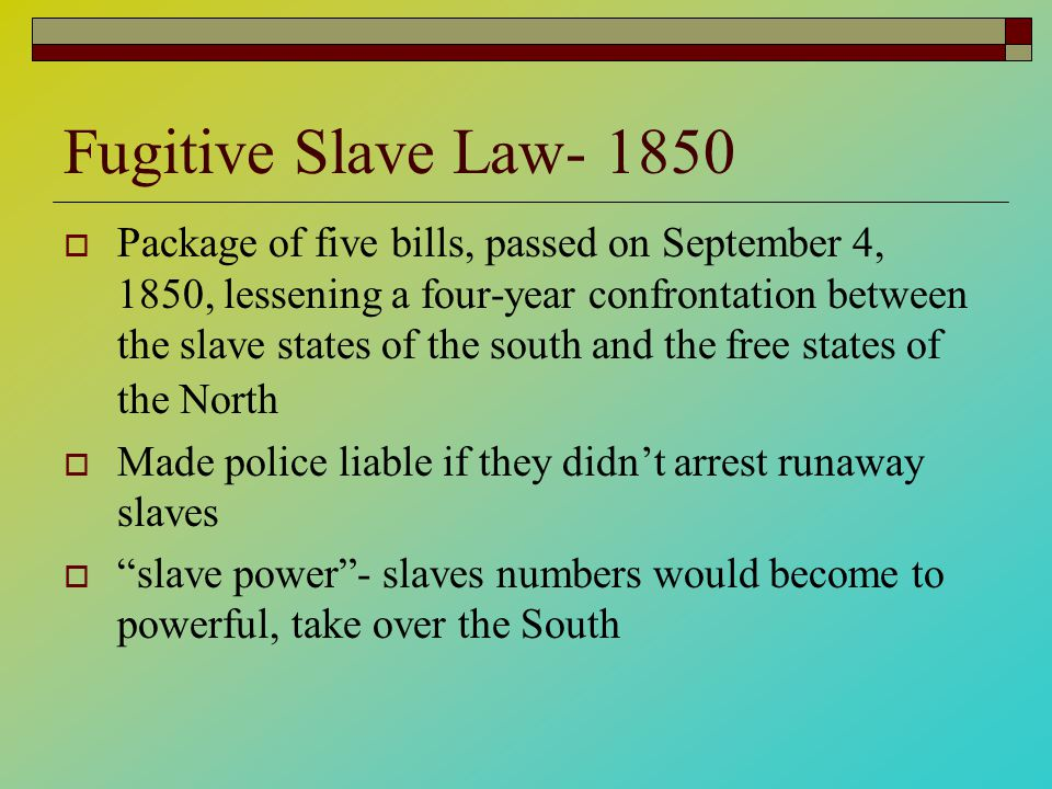 Fugitive Slave Law- 1850  Package of five bills, passed on September 4, 1850, lessening a four-year confrontation between the slave states of the south and the free states of the North  Made police liable if they didn't arrest runaway slaves  slave power - slaves numbers would become to powerful, take over the South