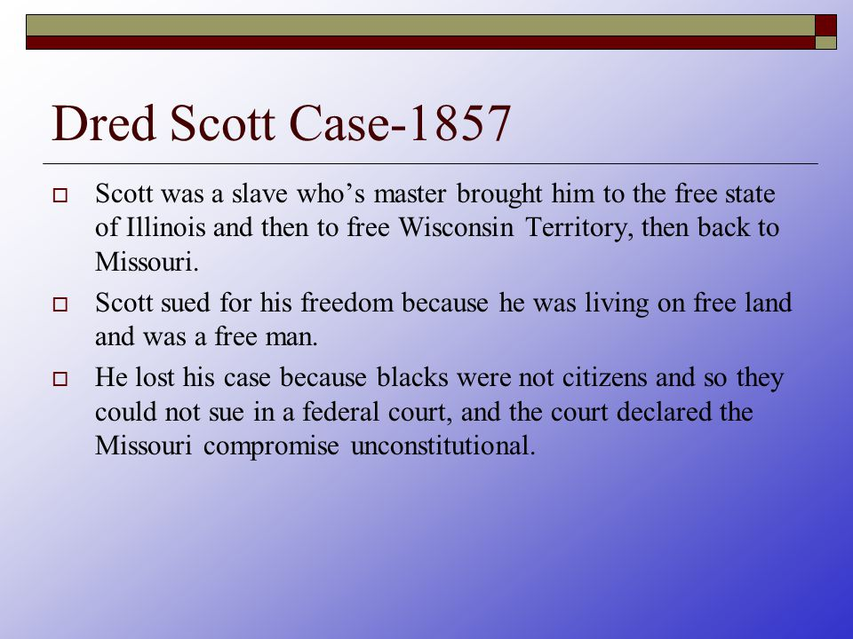 Dred Scott Case-1857  Scott was a slave who's master brought him to the free state of Illinois and then to free Wisconsin Territory, then back to Missouri.