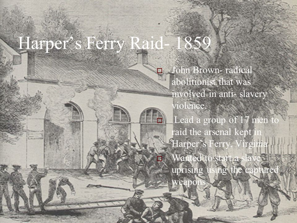Harper's Ferry Raid- 1859  John Brown- radical abolitionist that was involved in anti- slavery violence.