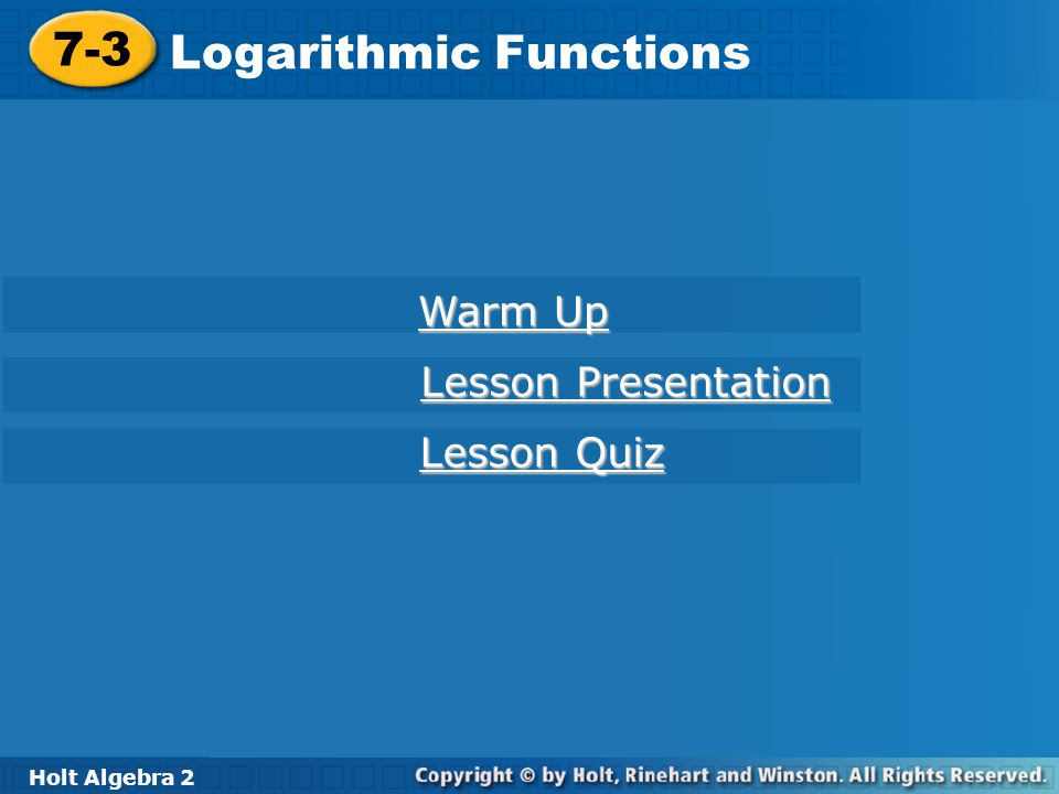 Holt Algebra 2 7-3 Logarithmic Functions Example 4B: Graphing Logarithmic Functions x–2–1012 f(x) =( ) x 421 Graph f(x) = x by using a table of values.