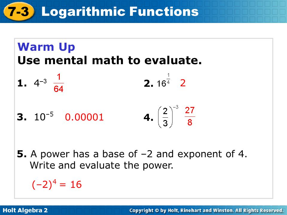 Holt Algebra 2 7-3 Logarithmic Functions Write equivalent forms for exponential and logarithmic functions.