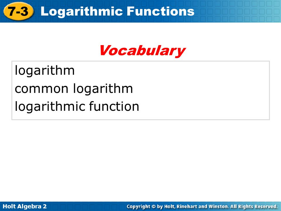 Holt Algebra 2 7-3 Logarithmic Functions The domain of f –1 (x) is {x|x > 0}, and the range is R.