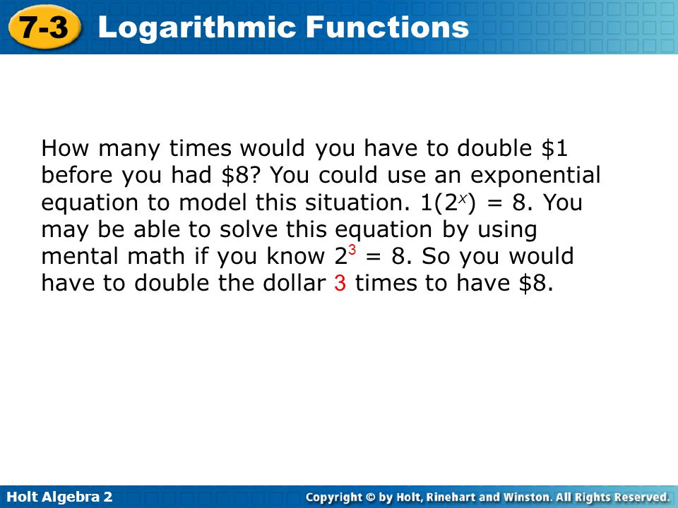 Holt Algebra 2 7-3 Logarithmic Functions How many times would you have to double $1 before you had $512.