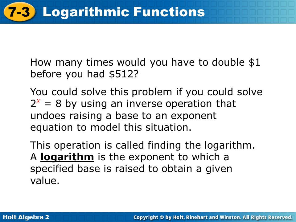 Holt Algebra 2 7-3 Logarithmic Functions You can write an exponential equation as a logarithmic equation and vice versa.