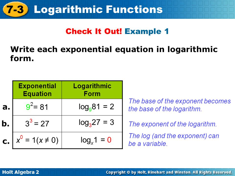 Holt Algebra 2 7-3 Logarithmic Functions Example 2: Converting from Logarithmic to Exponential Form Write each logarithmic form in exponential equation.