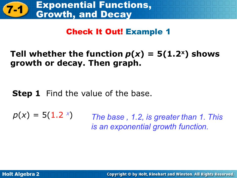 Holt Algebra 2 7-1 Exponential Functions, Growth, and Decay Tell whether the function p(x) = 5(1.2 x ) shows growth or decay.