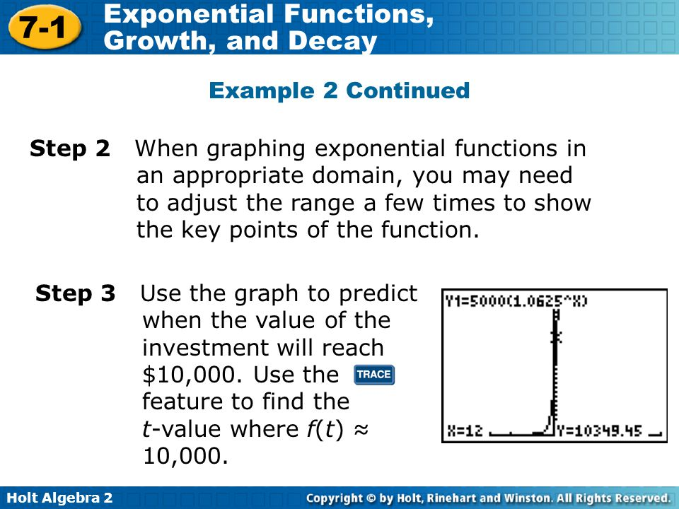 Holt Algebra 2 7-1 Exponential Functions, Growth, and Decay Example 2 Continued Step 2 When graphing exponential functions in an appropriate domain, you may need to adjust the range a few times to show the key points of the function.