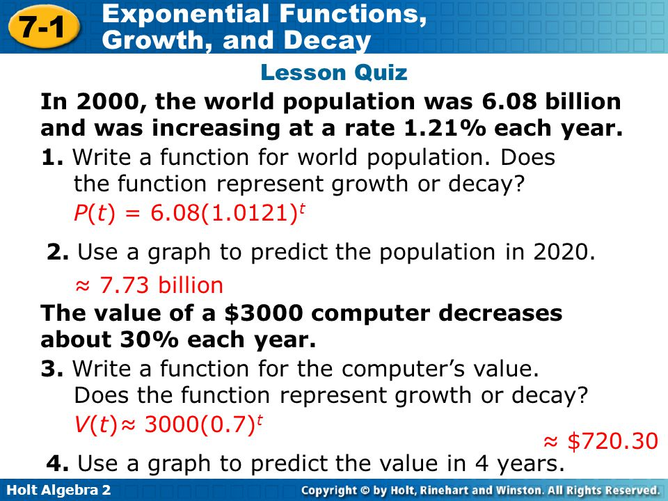 Holt Algebra 2 7-1 Exponential Functions, Growth, and Decay Lesson Quiz In 2000, the world population was 6.08 billion and was increasing at a rate 1.21% each year.