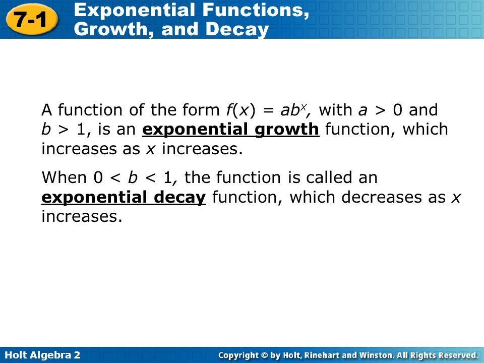 Holt Algebra 2 7-1 Exponential Functions, Growth, and Decay A function of the form f(x) = ab x, with a > 0 and b > 1, is an exponential growth function, which increases as x increases.