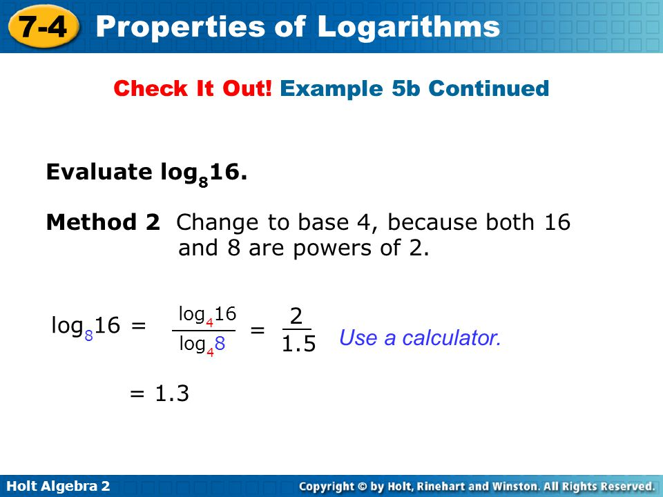 Holt Algebra 2 7-4 Properties of Logarithms Logarithmic scales are useful for measuring quantities that have a very wide range of values, such as the intensity (loudness) of a sound or the energy released by an earthquake.