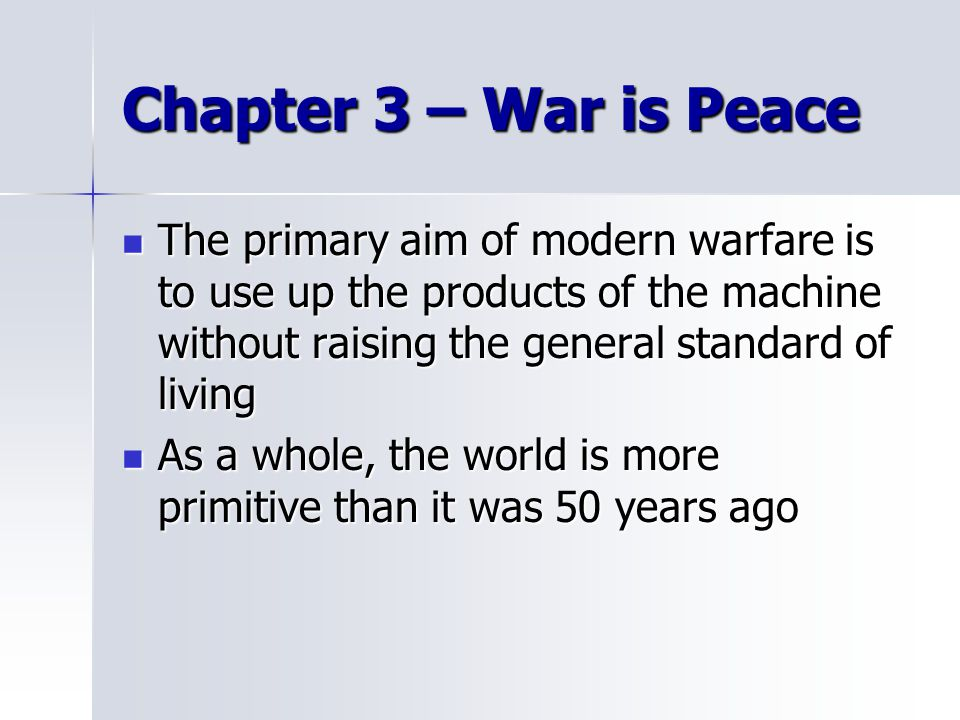 Chapter 3 – War is Peace The primary aim of modern warfare is to use up the products of the machine without raising the general standard of living The primary aim of modern warfare is to use up the products of the machine without raising the general standard of living As a whole, the world is more primitive than it was 50 years ago As a whole, the world is more primitive than it was 50 years ago