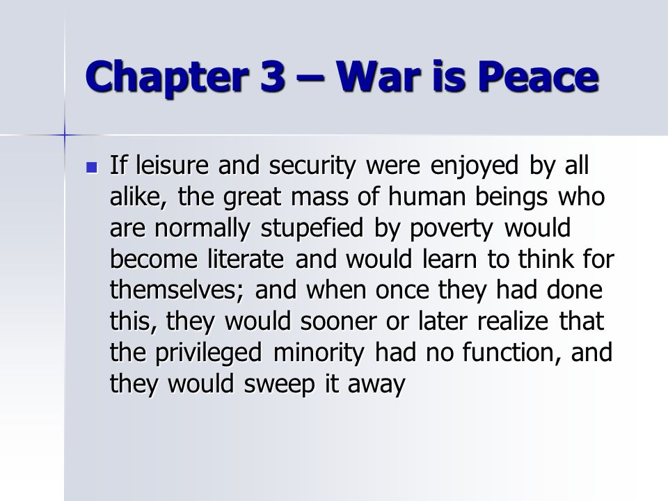 Chapter 3 – War is Peace If leisure and security were enjoyed by all alike, the great mass of human beings who are normally stupefied by poverty would become literate and would learn to think for themselves; and when once they had done this, they would sooner or later realize that the privileged minority had no function, and they would sweep it away If leisure and security were enjoyed by all alike, the great mass of human beings who are normally stupefied by poverty would become literate and would learn to think for themselves; and when once they had done this, they would sooner or later realize that the privileged minority had no function, and they would sweep it away